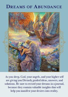 """This card signals that the Angels of Abundance have been sending you inspiration and guidance through your dreams. When you are asleep, your ego is """"offline"""" and you are more open to receivingguidance. It is important to analyze what your dreams are trying to impart. Sometimes on the surface they may not even make a great deal of sense, as their content is often symbolic. However, when you spend time deciphering the imagery and the symbolism present, dreams lay out a very comprehensibl..."""