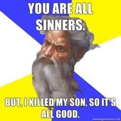 one reason I am not a christian ... I don't follow how god gets any say in morality when he knowingly had his son killed for things jesus didn't even do....well if u believe he even existed ... But the bible certainly doesn't seem like an appropriate place to get moral guidance...not with stories like that!!!   Then god freaking continues to punish innocent people anyway.. FFS!   And that's only the tip of the iceberg. Theist morality scares me.