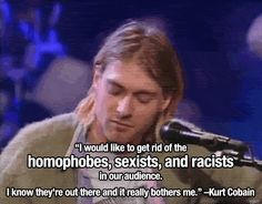 Kurt Cobain on homophobia, sexism, and racism. Kurt Cobain Quotes, Nirvana Kurt Cobain, Nirvana Quotes, Nirvana Art, Nirvana Lyrics, Emo Bands, Music Bands, Rock Bands, Satire