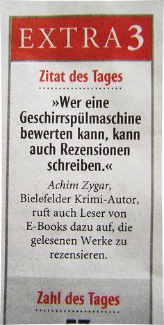 """Heute in der Neuen Westfälischen, Bielefeld, unter Zitat des Tages auf Seite 3: """"Wer eine Geschirrspülmaschine bewerten kann, kann auch Rezensionen schreiben."""" Achim Zygar, Bielefelder Krimi-Autor, ruft auch Leser von E-Books dazu auf, die gelesenen Werke zu rezensieren."""