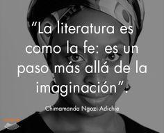 """""""La literatura es como la fe: es un paso más allá de la imaginación""""  Chimamanda Ngozi Adichie  #cita #quote #escritura #literatura #libros #books #ChimamandaNgoziAdichie"""