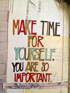 Make time for yourself. You are so important