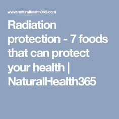 Radiation protection - 7 foods that can protect your health | NaturalHealth365