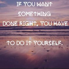 If you want something done rightyou have to do it yourself if you want something done rightyou have to do it yourself quotes pinterest solutioingenieria Choice Image