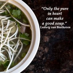 """""""Only the pure in heart can make a good soup.""""  Ludwig van Beethoven – Delicious wisdom placed on image of Vietnamese Pho soup, served at Saigon Pho in Tucson, Arizona -- http://www.examiner.com/article/great-reasons-to-have-vietnamese-pho-tucson-arizona"""
