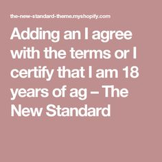 Adding an I agree with the terms or I certify that I am 18 years of ag – The New Standard