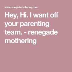 Hey, Hi. I want off your parenting team. - renegade mothering