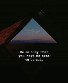 Be so busy that you have no time to be sad.