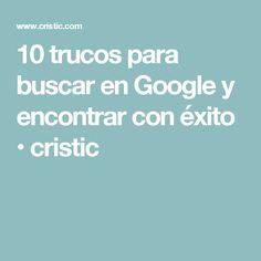 10 trucos para buscar en Google y encontrar con éxito • cristic