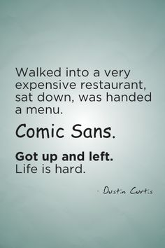 Oh, so true.  If you use Comis Sans, please know there is a huge part of society that is cringing. ; )