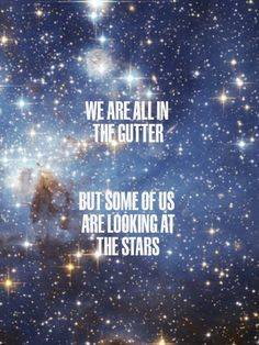 """""""We are all in the gutter, but some of us are looking at the stars."""" -  Oscar Wilde"""