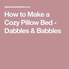 How to Make a Cozy Pillow Bed - Dabbles & Babbles