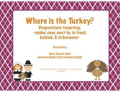 Help your students to understand prepositions with the help of this adorable turkey!  Where is he hiding??  Included in this download:  - 9 cards targeting each of the following prepositions: Under, over, in between, behind, in front, & next to. A set of 9 cards is included for each preposition with the printed word, and a set is included for each without the printed word. - One page of images to use as moveable pieces to keep your students engaged! - Sorting mats so your students can ...