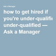 how to get hired if youre under qualified ask a manager