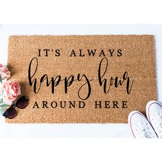 Its Always Happy Hour Around Here Doormat. Size: 18 x 30; Approximately .75 thick. Material: 100% coir with rubber backing. Weight: Approximately 4.5lbs Weight: Our doormats weigh approximately 4-5lbs. Design: Handpainted; Outdoor Paint ORIGINAL DESIGN by Fox and Clover Care: