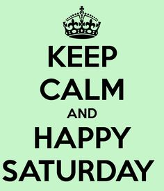 Keep Calm and Happy Saturday
