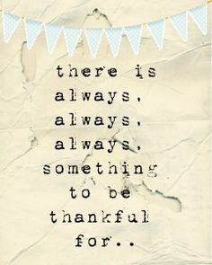 there is ALWAYS something to be thankful for. So true