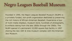 Negro Baseball Museum:    The Negro Baseball Museum was established in 1990 and its 10,000 square foot facility was opened in 1997. It is funded privately and operates as a nonprofit organization. The museum is devoted to the conservation of the great history of the African-American baseball. The museum has a showcase of interactive exhibits and photographs and exhibits from 1800s to 1960s.