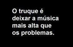 O truque é deixa a musica mais alta que os problemas! Concordam? Mais para pensar em -> www.facebook.com/OsculaOTeuPensamento