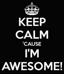 Sotrue about me...  KEEP CALM 'CAUSE I'M AWESOME