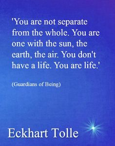 Eckhart Tolle You are life.