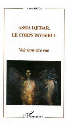 Assia Djebar: le corps invisible: voir sans être vue / Anna Rocca. -- Paris : L'Harmattan, 2004 en http://absysnet.bbtk.ull.es/cgi-bin/abnetopac?TITN=530364