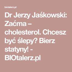 Dr Jerzy Jaśkowski: Zaćma – cholesterol. Chcesz być ślepy? Bierz statyny! - BIOtalerz.pl