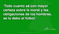 Todo cuanto sé con mayor certeza sobre la moral y las obligaciones de los hombres, se lo debo al fútbol.