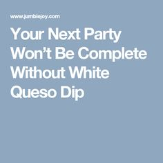 Your Next Party Won't Be Complete Without White Queso Dip