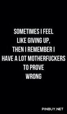 sometimes i feel like giving up, then i remember i have a lot motherf..kers to prove wrong - Fitness, Training, Bodybuilding Quotes