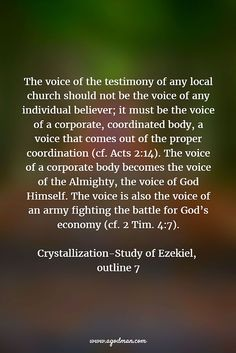 The voice of the testimony of any local church should not be the voice of any individual believer; it must be the voice of a corporate, coordinated body, a voice that comes out of the proper coordination (cf. Acts 2:14). The voice of a corporate body becomes the voice of the Almighty, the voice of God Himself. The voice is also the voice of an army fighting the battle for God's economy (cf. 2 Tim. 4:7). Crystallization-Study of Ezekiel, outline 7
