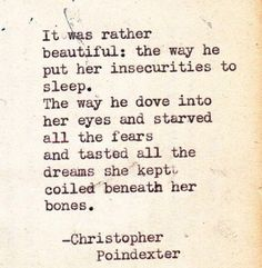 Awwww ❤️ It was rather Beautiful: the way he put her insecurities to sleep. The way he dove into her eyes and starved all the fears and tasted all the dreams she kept coiled beneath her bones. -Christopher Poindexter