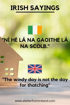 Irish saying: Ní hé lá na gaoithe lá na scolb. Translation: The windy day is not the day for thatching.Want to learn more? Check out A Letter From Ireland blog!