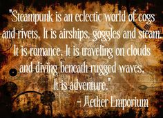Steampunk is an eclectic world of cogs and rivits.  It is airships, goggles and steam.  It is romance.  It is traveling on clouds and diving beneath rugged waves.  It is adventure! #steampunk - ☮k☮