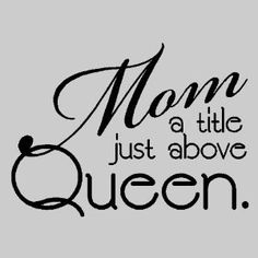 .When my boys were young, one of their friends asked me what they should call me.  I told them QUEEN worked for me!
