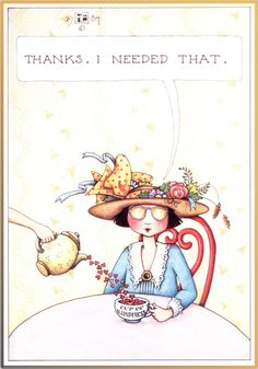 Thanks, I Needed That ~ a cup of Kindness ~Mary Englebreit