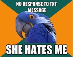 You mean if someone doesn't respond to your text it doesn't mean they hate you?! What?! Mind = blown!