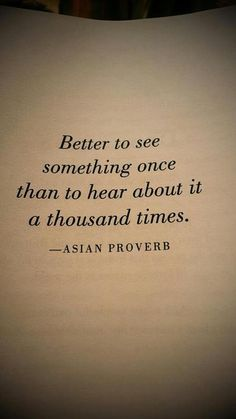 """""""Better to see something once than to hear about it a thousand times."""""""