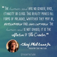 """The human soul has no gender, race, ethnicity or class. This reality makes all forms of prejudice, whatever they may be, intolerable and unacceptable. The human soul is not divided, it is the reflection of The Creator"" - Chief Phil Lane Jr. - Experience more of Chief Phil Lane Jr.'s wonderful insights here: https://shiftnetwork.isrefer.com/go/giws/tsnfbpost/"