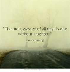 """""""The most wasted of all days is one without laughter.""""  - e.e. cumming"""