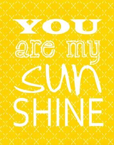 You are my sunshine. Good morning Tiffany!  I hope you slept well and that you have a great day!