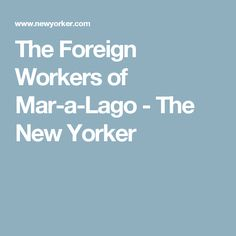 The Foreign Workers of Mar-a-Lago - The New Yorker