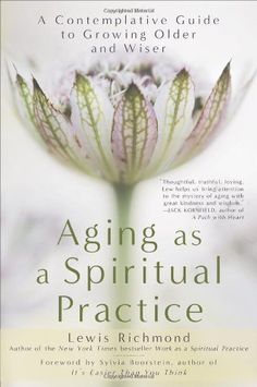 Aging as a Spiritual Practice: A Contemplative Guide to Growing Older and Wiser by Lewis Richmond. Everything changes. For Zen Buddhist priest and meditation teacher Lewis Richmond, this fundamental Buddhist tenet is the basis for a new inner road map that emerges in the later years, charting an understanding that can bring new possibilities and a wealth of appreciation and gratitude for the life journey itself.
