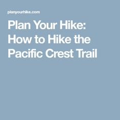 Plan Your Hike: How to Hike the Pacific Crest Trail