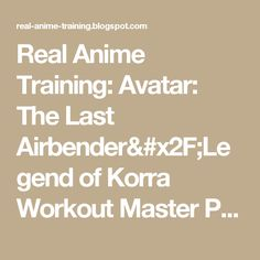 Real Anime Training: Avatar: The Last Airbender/Legend of Korra Workout Master Post