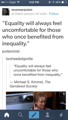 Equality will always feel uncomfortable for those who once benefited from inequality. ~ Michael S. Kimmel, The Gendered Society
