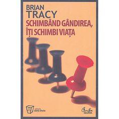 Schimband gandirea, iti schimbi viata - Brian Tracy