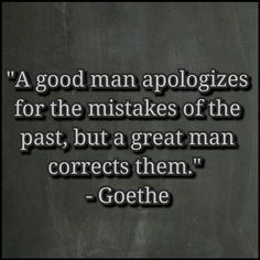 """A good man apologizes for the mistakes of the past, but a great man corrects them."" - Goethe"