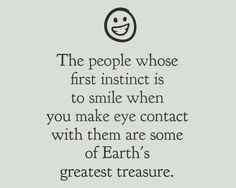 ☺ The people whose first instinct is to smile when you make eye contact are some of Earth's greatest treasure. 4 July 2015 ☺