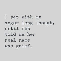 I sat with my anger long enough, until she told me her real name was grief. quote inspiration I guess that is true Elimination anger bottled up was detrimental to life Almost died Quotable Quotes, Motivational Quotes, Inspirational Quotes, Profound Quotes, Qoutes, Great Quotes, Quotes To Live By, Do Better Quotes, Quotes On Loss